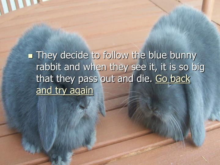 They decide to follow the blue bunny rabbit and when they see it, it is so big that they pass out and die.