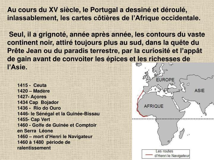 Au cours du XV siècle, le Portugal a dessiné et déroulé, inlassablement, les cartes côtières de l'Afrique occidentale.