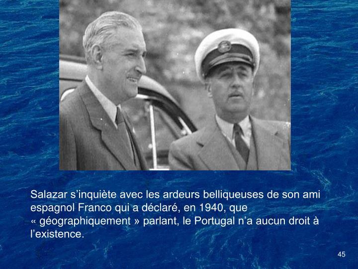 Salazar sinquite avec les ardeurs belliqueuses de son ami espagnol Franco qui a dclar, en 1940, que gographiquement parlant, le Portugal na aucun droit  lexistence.