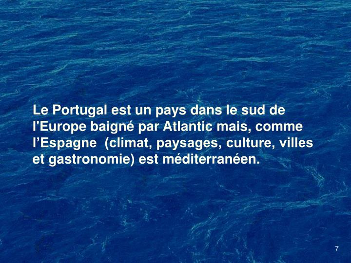 Le Portugal est un pays dans le sud de l'Europe baign par Atlantic mais, comme lEspagne  (climat, paysages, culture, villes et gastronomie) est mditerranen.