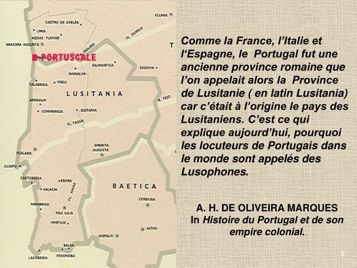 Comme la France, lItalie et lEspagne, le  Portugal fut une ancienne province romaine que lon appelait alors la  Province de Lusitanie ( en latin Lusitania) car ctait  lorigine le pays des Lusitaniens. Cest ce qui explique aujourdhui, pourquoi les locuteurs de Portugais dans le monde sont appels des Lusophones