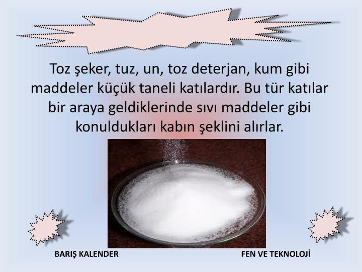 Toz şeker, tuz, un, toz deterjan, kum gibi maddeler küçük taneli katılardır. Bu tür katılar bir araya geldiklerinde sıvı maddeler gibi konuldukları kabın şeklini alırlar.