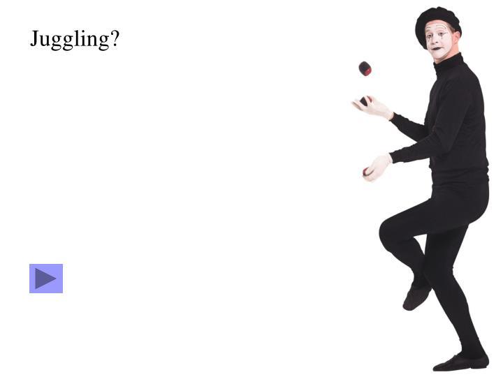 Juggling?