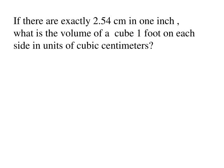 If there are exactly 2.54 cm in one inch , what is the volume of a  cube 1 foot on each side in units of cubic centimeters?