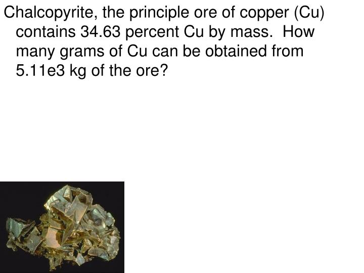 Chalcopyrite, the principle ore of copper (Cu) contains 34.63 percent Cu by mass.  How many grams of Cu can be obtained from 5.11e3 kg of the ore?