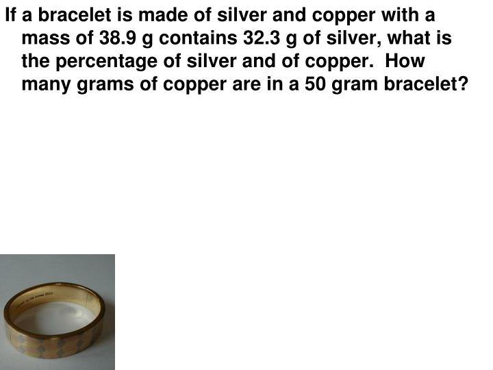 If a bracelet is made of silver and copper with a mass of 38.9 g contains 32.3 g of silver, what is the percentage of silver and of copper.  How many grams of copper are in a 50 gram bracelet?