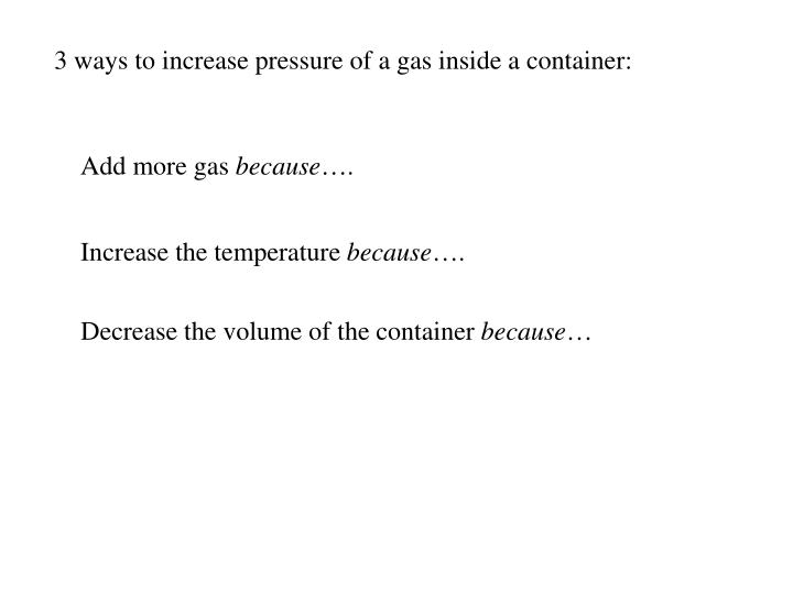 3 ways to increase pressure of a gas inside a container:
