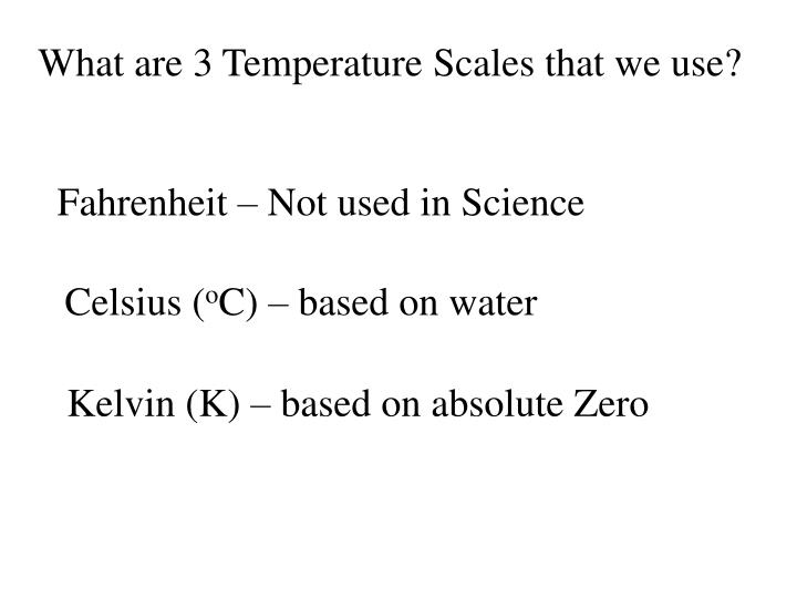 What are 3 Temperature Scales that we use?