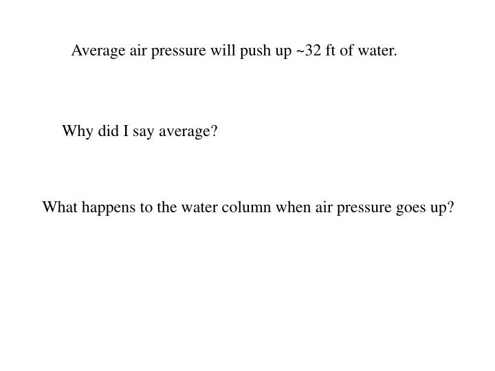 Average air pressure will push up ~32 ft of water.