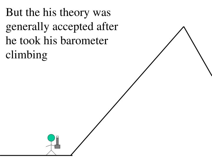 But the his theory was generally accepted after he took his barometer climbing