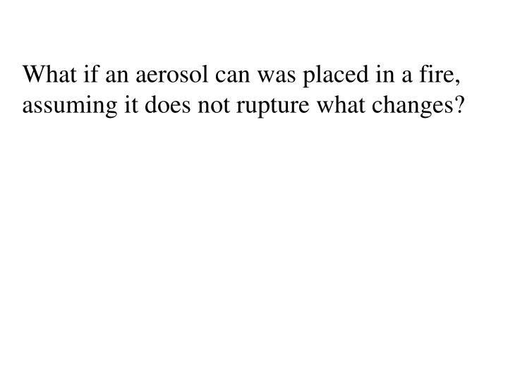 What if an aerosol can was placed in a fire, assuming it does not rupture what changes?