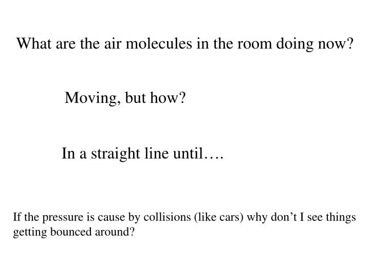 What are the air molecules in the room doing now?