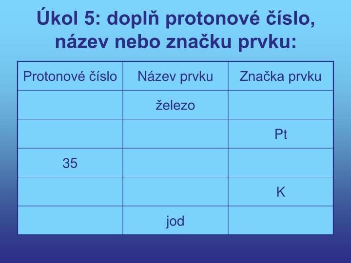 Úkol 5: doplň protonové číslo, název nebo značku prvku:
