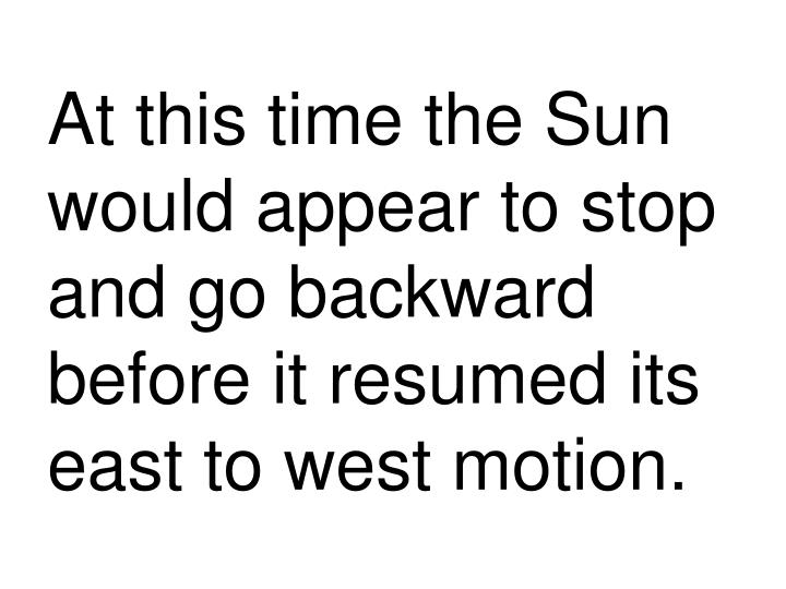 At this time the Sun would appear to stop and go backward before it resumed its east to west motion.
