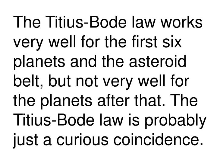 The Titius-Bode law works very well for the first six planets and the asteroid belt, but not very well for the planets after that. The Titius-Bode law is probably just a curious coincidence.
