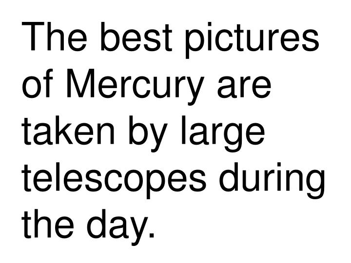 The best pictures of Mercury are taken by large telescopes during the day.