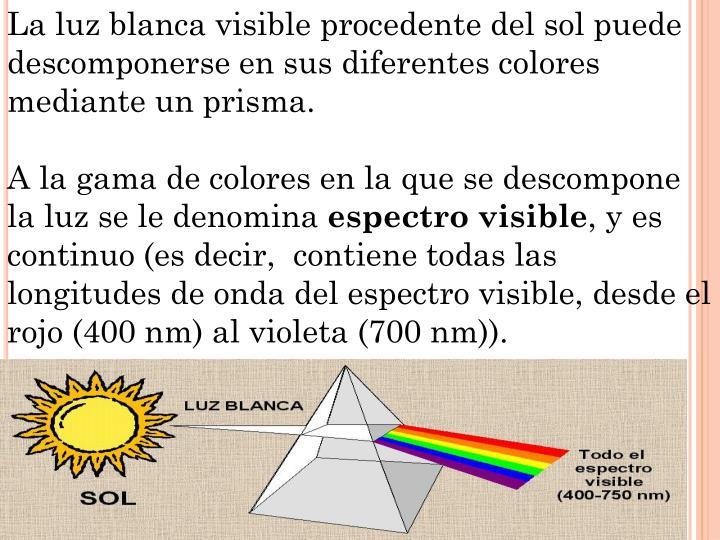 La luz blanca visible procedente del sol puede  descomponerse en sus diferentes colores mediante un prisma.