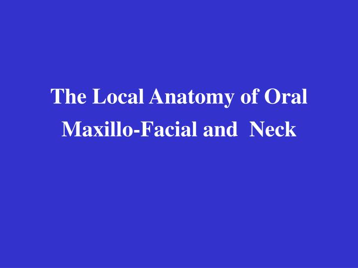 The local anatomy of oral maxillo facial and neck