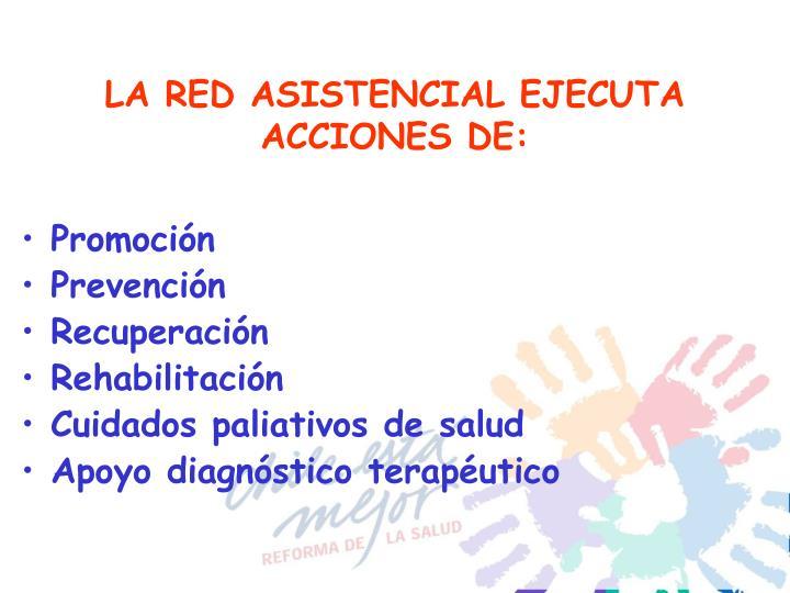 LA RED ASISTENCIAL EJECUTA ACCIONES DE: