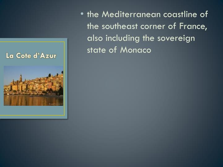 the Mediterranean coastline of the southeast corner of France, also including the sovereign state of Monaco