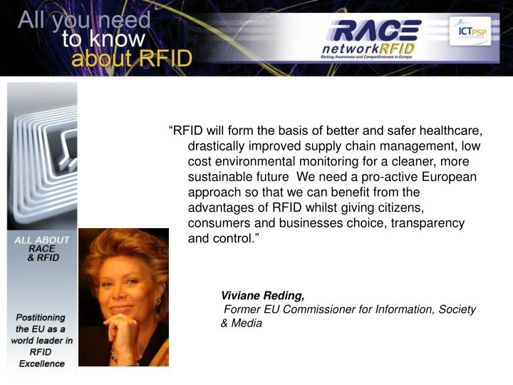 """RFID will form the basis of better and safer healthcare, drastically improved supply chain management, low cost environmental monitoring for a cleaner, more sustainable future  We need a pro-active European approach so that we can benefit from the advantages of RFID whilst giving citizens, consumers and businesses choice, transparency and control."""