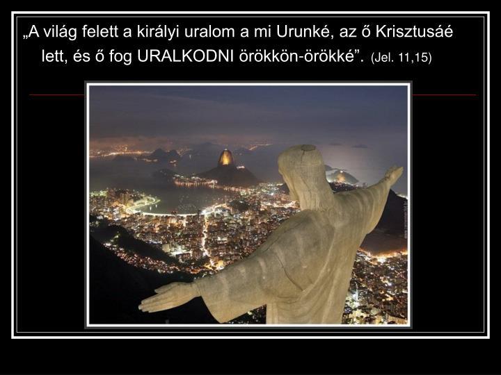"""""""A világ felett a királyi uralom a mi Urunké, az ő Krisztusáé lett, és ő fog URALKODNI örökkön-örökké""""."""