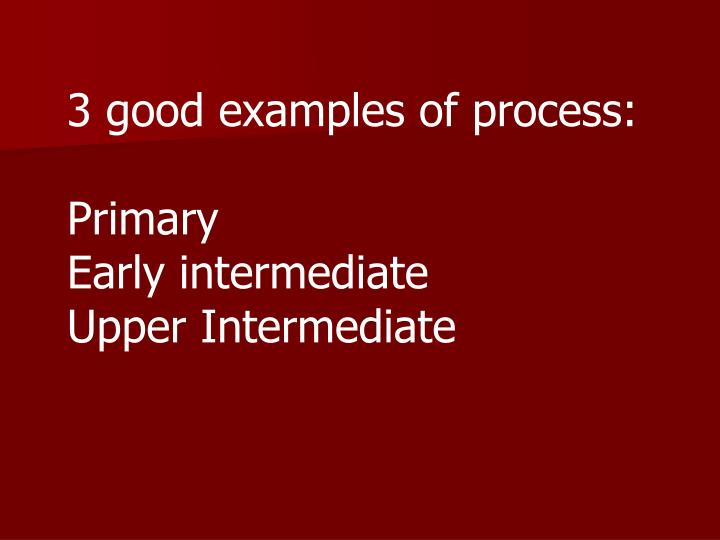 3 good examples of process: