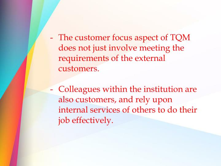 The customer focus aspect of TQM does not just involve meeting the requirements of the external customers.
