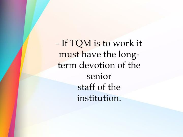 - If TQM is to work it must have the long-term devotion of the senior