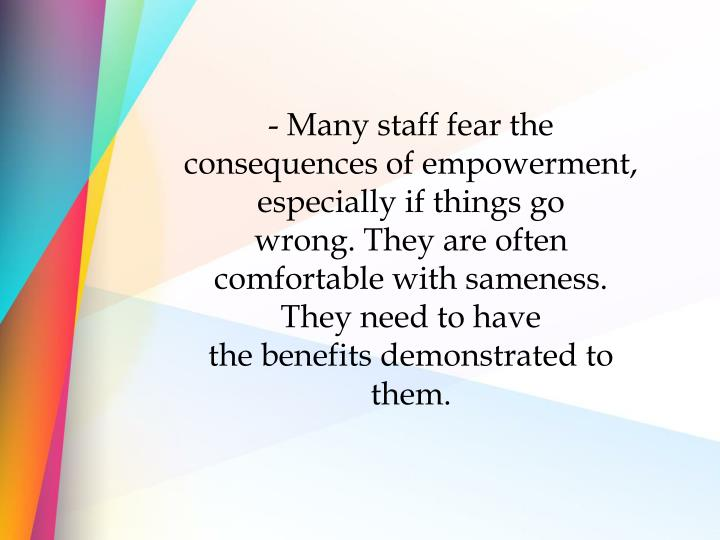 - Many staff fear the consequences of empowerment, especially if things go