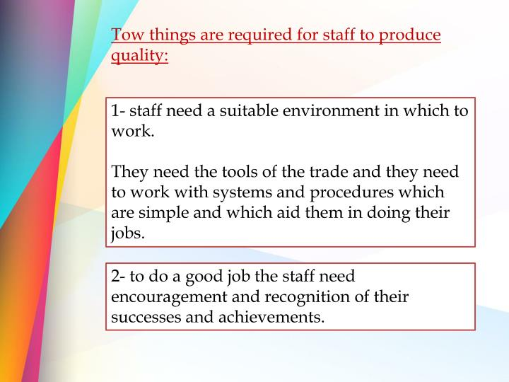 Tow things are required for staff to produce quality: