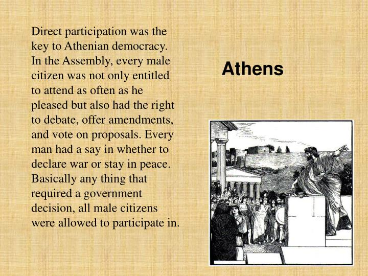 Direct participation was the key to Athenian democracy. In the Assembly, every male citizen was not only entitled to attend as often as he pleased but also had the right to debate, offer amendments, and vote on proposals. Every man had a say in whether to declare war or stay in peace. Basically any thing that required a government decision, all male citizens were allowed to participate in.