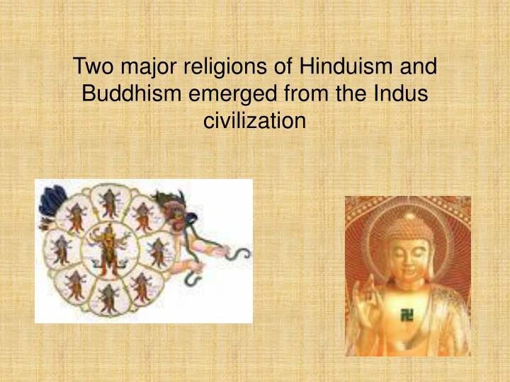 Two major religions of Hinduism and Buddhism emerged from the Indus civilization