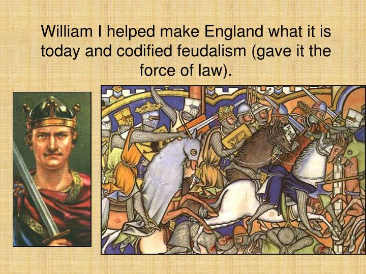 William I helped make England what it is today and codified feudalism (gave it the force of law).