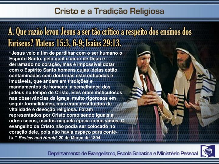 """""""Jesus veio a fim de partilhar com o ser humano o Espírito Santo, pelo qual o amor de Deus é derramado no coração, mas é impossível dotar com o Espírito Santo homens cujas ideias estão contaminadas com doutrinas estereotipadas e imutáveis, que andam em tradições e mandamentos de homens, à semelhança dos judeus no tempo de Cristo. Eles eram meticulosos nas observâncias da igreja, muito rigorosos em seguir formalidades, mas eram destituídos de vitalidade e devoção religiosa. Foram representados por Cristo como sendo iguais a odres secos, usados naquela época como vasos. O evangelho de Cristo não podia ser colocado no coração dele, pois não havia espaço para contê-lo."""""""
