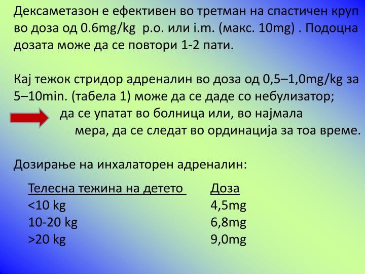 Дексаметазон е ефективен во третман на спастичен круп во доза од 0.6mg/kg  p.o. или i.m. (макс. 10mg) . Подоцна дозата може да се повтори 1-2 пати.