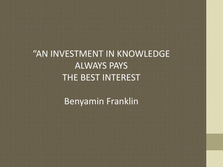 """AN INVESTMENT IN KNOWLEDGE ALWAYS PAYS"