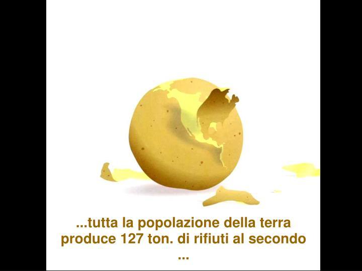 ...tutta la popolazione della terra produce 127 ton. di rifiuti al secondo ...