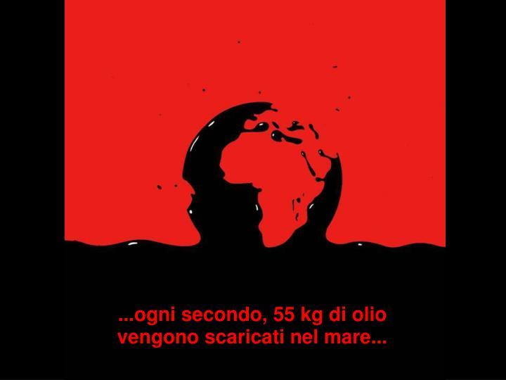 ...ogni secondo, 55 kg di olio vengono scaricati nel mare...