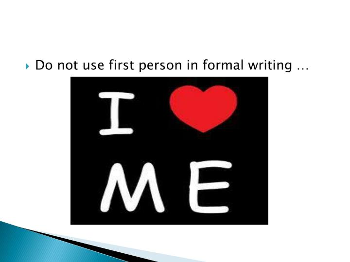 Do not use first person in formal writing …