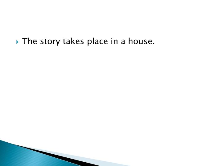 The story takes place in a house.