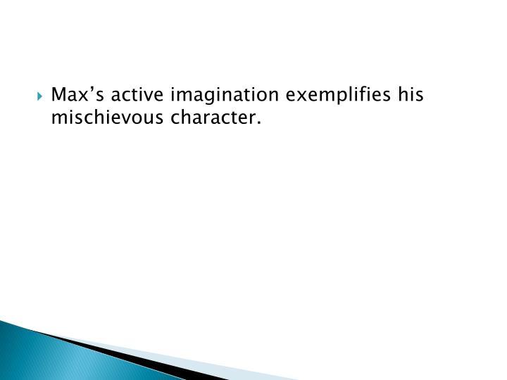 Maxs active imagination exemplifies his mischievous character.