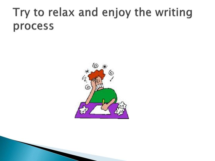 Try to relax and enjoy the writing process