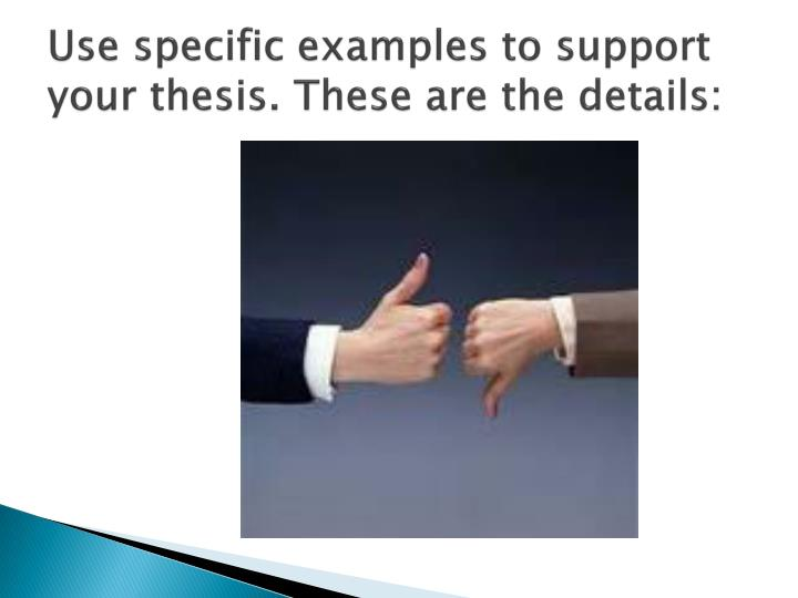 Use specific examples to support your thesis. These are the details: