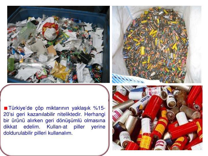 Türkiye'de çöp miktarının yaklaşık %15-20'si geri kazanılabilir niteliktedir. Herhangi bir ürünü alırken geri dönüşümlü olmasına dikkat edelim. Kullan-at piller yerine doldurulabilir pilleri kullanalım.