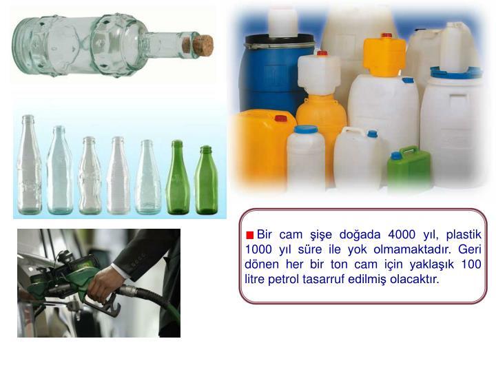 Bir cam şişe doğada 4000 yıl, plastik 1000 yıl süre ile yok olmamaktadır. Geri dönen her bir ton cam için yaklaşık 100 litre petrol tasarruf edilmiş olacaktır.