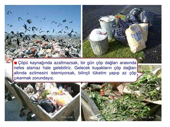 Çöpü kaynağında azaltmazsak, bir gün çöp dağları arasında nefes alamaz hale gelebiliriz. Gelecek kuşakların çöp dağları altında ezilmesini istemiyorsak, bilinçli tüketim yapıp az çöp çıkarmak zorundayız.