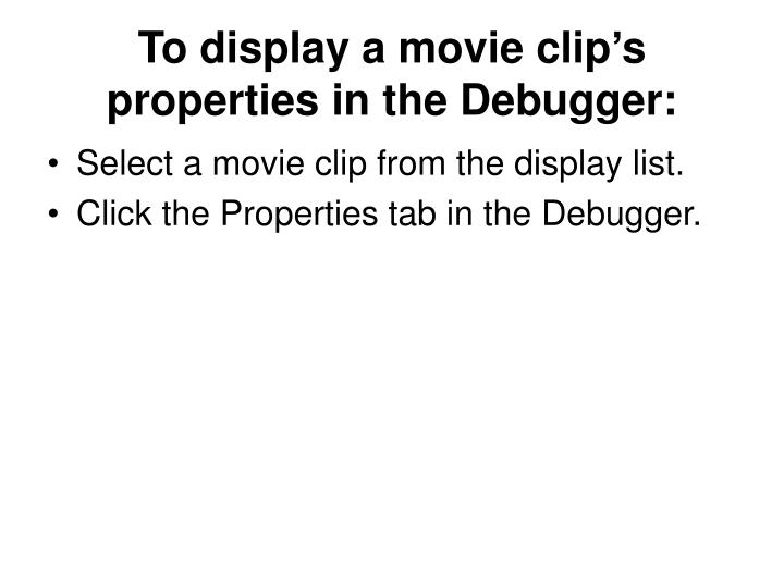 To display a movie clip's properties in the Debugger: