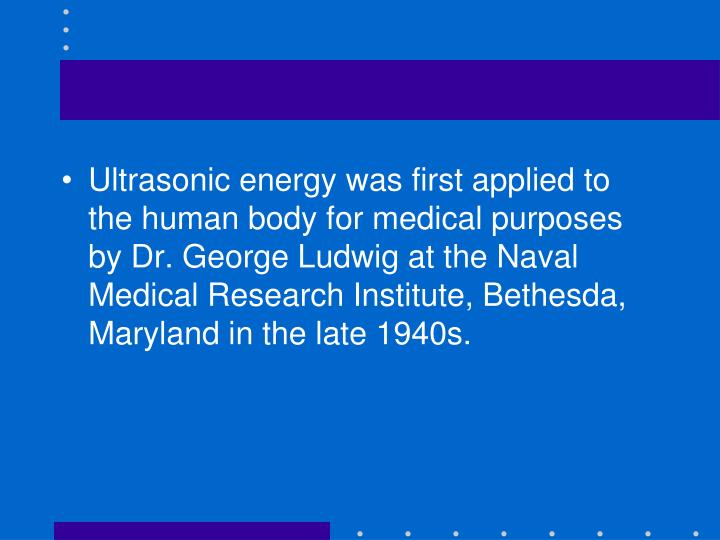 Ultrasonic energy was first applied to the human body for medical purposes by Dr.George Ludwig at the Naval Medical Research Institute, Bethesda, Maryland in the late 1940s.