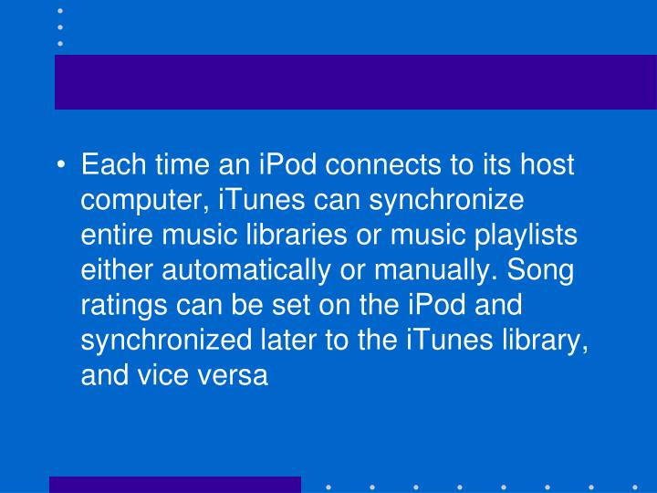 Each time an iPod connects to its host computer, iTunes can synchronize entire music libraries or music playlists either automatically or manually. Song ratings can be set on the iPod and synchronized later to the iTunes library, and vice versa